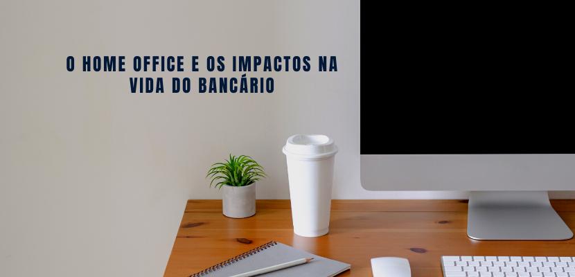 O home office e os impactos na vida dos bancários